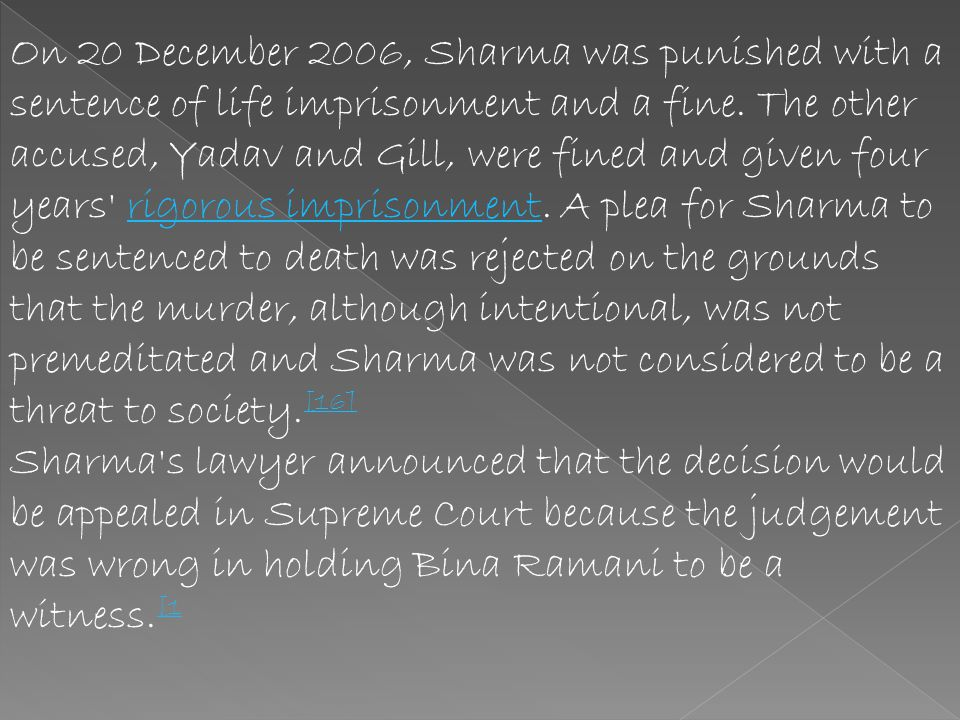 On 20 December 2006, Sharma was punished with a sentence of life imprisonment and a fine. The other accused, Yadav and Gill, were fined and given four years rigorous imprisonment. A plea for Sharma to be sentenced to death was rejected on the grounds that the murder, although intentional, was not premeditated and Sharma was not considered to be a threat to society.[16]